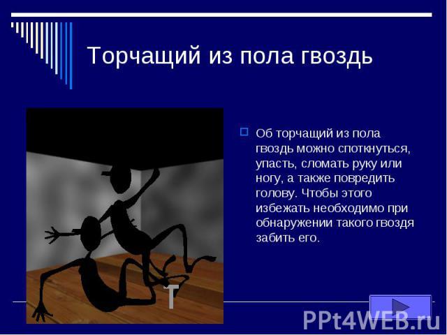 Торчащий из пола гвоздь Об торчащий из пола гвоздь можно споткнуться, упасть, сломать руку или ногу, а также повредить голову. Чтобы этого избежать необходимо при обнаружении такого гвоздя забить его.
