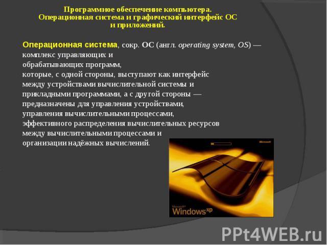 Программное обеспечение компьютера. Операционная система и графический интерфейс ОС и приложений. Операционная система, сокр. ОС (англ. operating system, OS) — комплекс управляющих и обрабатывающих программ, которые, с одной стороны, выступают как и…
