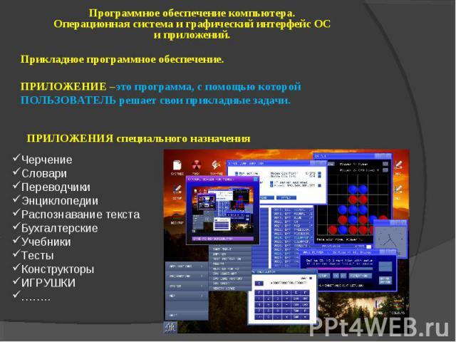 Программное обеспечение компьютера. Операционная система и графический интерфейс ОС и приложений. Прикладное программное обеспечение. ПРИЛОЖЕНИЕ –это программа, с помощью которой ПОЛЬЗОВАТЕЛЬ решает свои прикладные задачи. ПРИЛОЖЕНИЯ специального на…