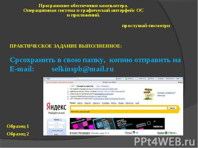 Программное обеспечение компьютера. Операционная система и графический интерфейс ОС и приложений. прослушай-посмотри ПРАКТИЧЕСКОЕ ЗАДАНИЕ ВЫПОЛНЕННОЕ: Cpсохранить в свою папку, копию отправить на E-mail: selkinspb@mail.ru