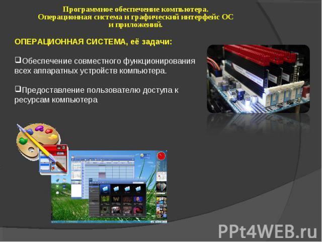 Программное обеспечение компьютера. Операционная система и графический интерфейс ОС и приложений. ОПЕРАЦИОННАЯ СИСТЕМА, её задачи: Обеспечение совместного функционирования всех аппаратных устройств компьютера. Предоставление пользователю доступа к р…