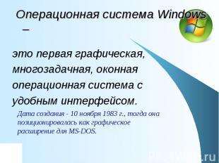 Операционная система Windows – это первая графическая, многозадачная, оконная оп