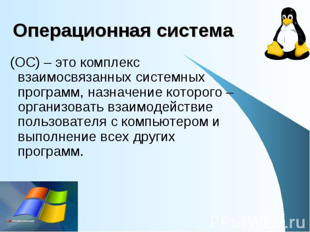 Операционная система (ОС) – это комплекс взаимосвязанных системных программ, назначение которого – организовать взаимодействие пользователя с компьютером и выполнение всех других программ.