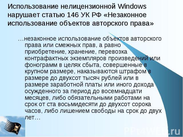 Использование нелицензионной Windows нарушает статью 146 УК РФ «Незаконное использование объектов авторского права» …незаконное использование объектов авторского права или смежных прав, а равно приобретение, хранение, перевозка контрафактных экземпл…