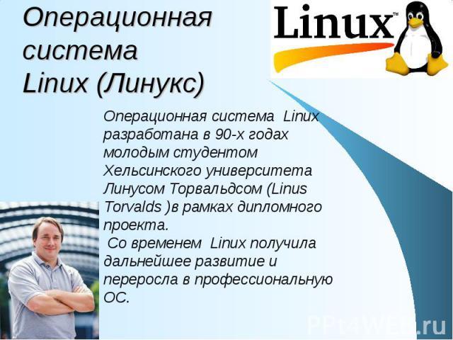 Операционная система Linux (Линукс) Операционная система Linux разработана в 90-х годах молодым студентом Хельсинского университета Линусом Торвальдсом (Linus Torvalds )в рамках дипломного проекта. Со временем Linux получила дальнейшее развитие и пе…