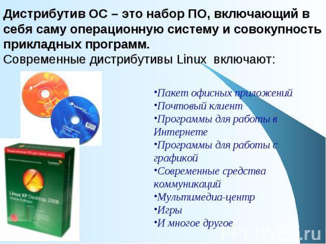 Дистрибутив ОС – это набор ПО, включающий в себя саму операционную систему и совокупность прикладных программ. Современные дистрибутивы Linux включают: Пакет офисных приложений Почтовый клиент Программы для работы в Интернете Программы для работы с …