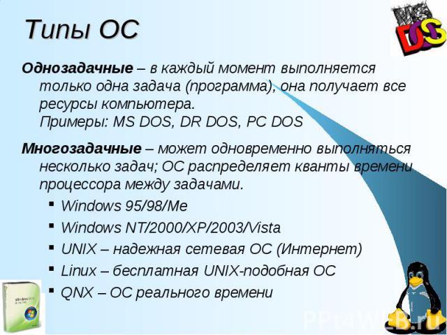 Типы ОС Однозадачные – в каждый момент выполняется только одна задача (программа), она получает все ресурсы компьютера. Примеры: MS DOS, DR DOS, PC DOS Многозадачные – может одновременно выполняться несколько задач; ОС распределяет кванты времени пр…