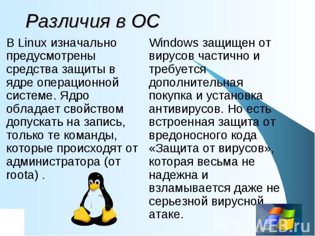Различия в ОС В Linux изначально предусмотрены средства защиты в ядре операционной системе. Ядро обладает свойством допускать на запись, только те команды, которые происходят от администратора (от roota) . Windows защищен от вирусов частично и требу…