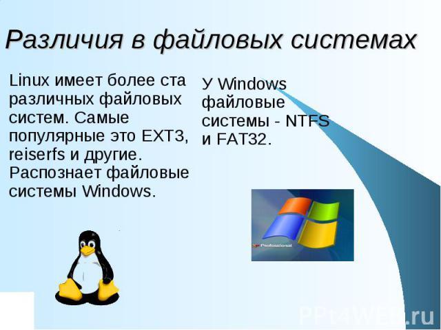 Различия в файловых системах Linux имеет более ста различных файловых систем. Самые популярные это EXT3, reiserfs и другие. Распознает файловые системы Windows. У Windows файловые системы - NTFS и FAT32.