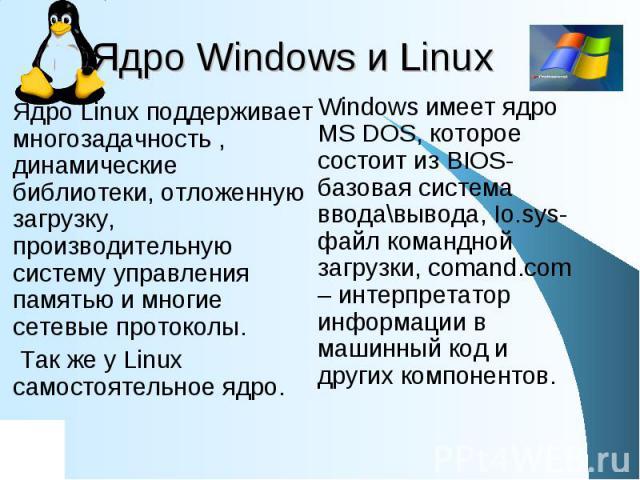 Ядро Windows и Linux Ядро Linux поддерживает многозадачность , динамические библиотеки, отложенную загрузку, производительную систему управления памятью и многие сетевые протоколы. Так же у Linux самостоятельное ядро. Windows имеет ядро MS DOS, кото…
