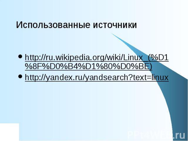 Использованные источники http://ru.wikipedia.org/wiki/Linux_(%D1%8F%D0%B4%D1%80%D0%BE) http://yandex.ru/yandsearch?text=linux
