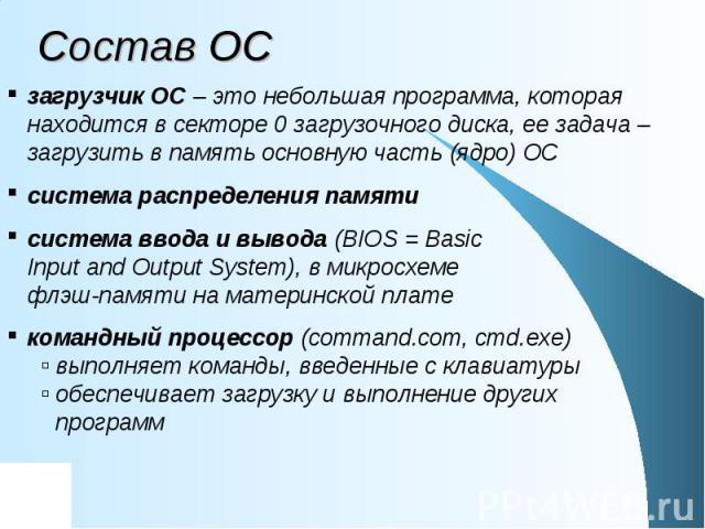 Состав ОС загрузчик ОС – это небольшая программа, которая находится в секторе 0 загрузочного диска, ее задача – загрузить в память основную часть (ядро) ОС система распределения памяти система ввода и вывода (BIOS = Basic Input and Output System), в…