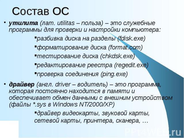 Состав ОС утилита (лат. utilitas – польза) – это служебные программы для проверки и настройки компьютера: разбивка диска на разделы (fdisk.exe) форматирование диска (format.com) тестирование диска (chkdsk.exe) редактирование реестра (regedit.exe) пр…