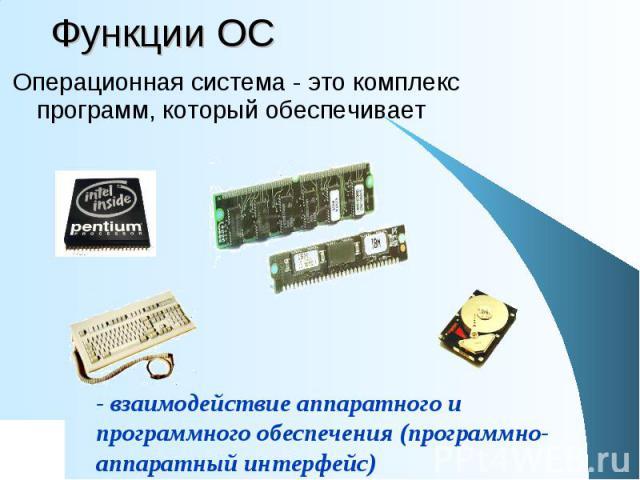 Функции ОС Операционная система - это комплекс программ, который обеспечивает - взаимодействие аппаратного и программного обеспечения (программно-аппаратный интерфейс)