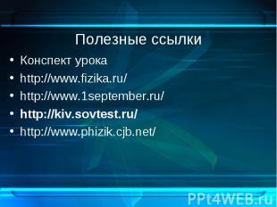 Полезные ссылки Конспект урока http://www.fizika.ru/ http://www.1september.ru/ h