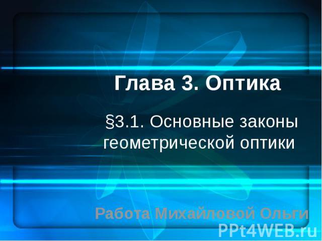 Глава 3. Оптика §3.1. Основные законы геометрической оптики Работа Михайловой Ольги