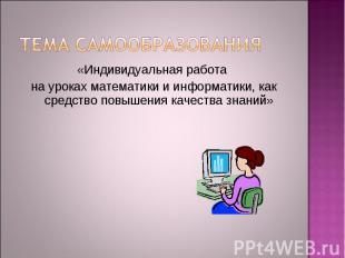 Тема самообразования «Индивидуальная работа на уроках математики и информатики,