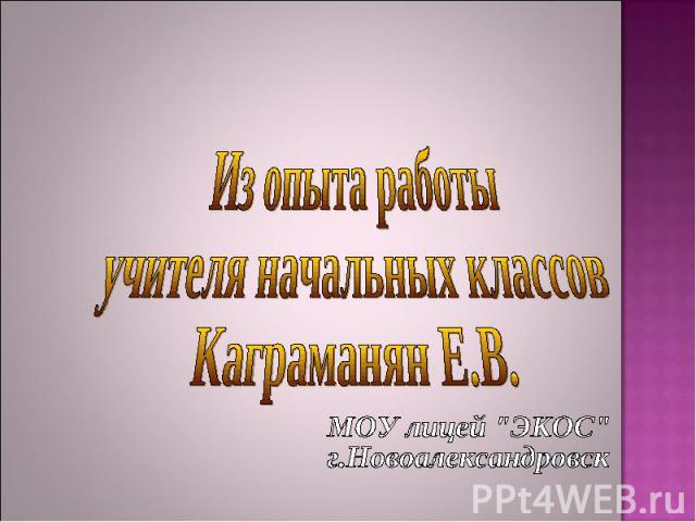 Из опыта работы учителя начальных классов Каграманян Е.В. МОУ лицей
