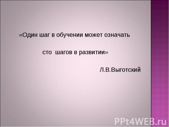 «Один шаг в обучении может означать сто шагов в развитии» Л.В.Выготский