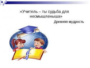 «Учитель – ты судьба для несмышленыша» Древняя мудрость