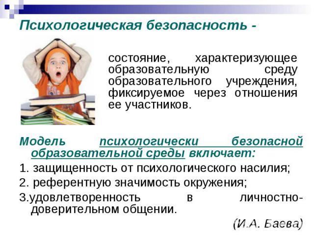 Психологическая безопасность - состояние, характеризующее образовательную среду образовательного учреждения, фиксируемое через отношения ее участников. Модель психологически безопасной образовательной среды включает: 1. защищенность от психологическ…