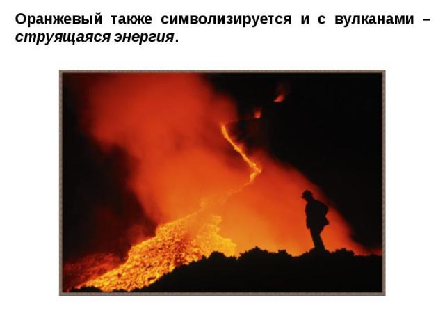 Оранжевый также символизируется и с вулканами – струящаяся энергия.
