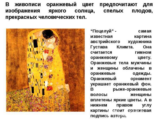 """В живописи оранжевый цвет предпочитают для изображения яркого солнца, спелых плодов, прекрасных человеческих тел. """"Поцелуй""""- самая известная картина австрийского художника Густава Климта. Она считается гимном оранжевому цвету. Оранжевые тела мужчин…"""
