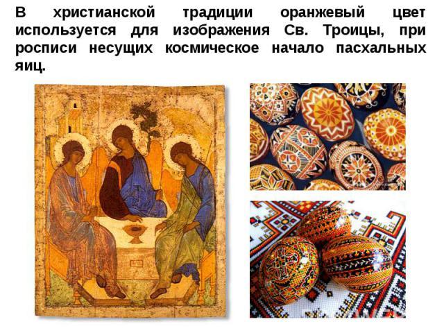 В христианской традиции оранжевый цвет используется для изображения Св. Троицы, при росписи несущих космическое начало пасхальных яиц.