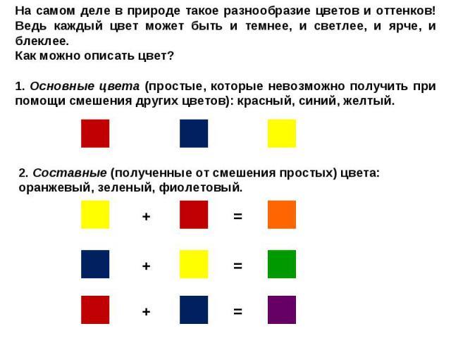 На самом деле в природе такое разнообразие цветов и оттенков! Ведь каждый цвет может быть и темнее, и светлее, и ярче, и блеклее. Как можно описать цвет? 1. Основные цвета (простые, которые невозможно получить при помощи смешения других цветов): к…