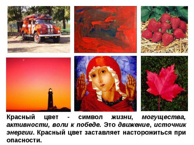 Красный цвет - символ жизни, могущества, активности, воли к победе. Это движение, источник энергии. Красный цвет заставляет насторожиться при опасности.
