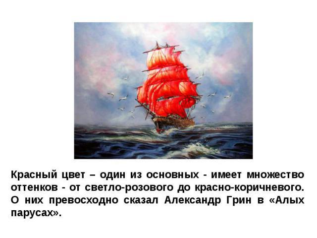 Красный цвет – один из основных - имеет множество оттенков - от светло-розового до красно-коричневого. О них превосходно сказал Александр Грин в «Алых парусах».