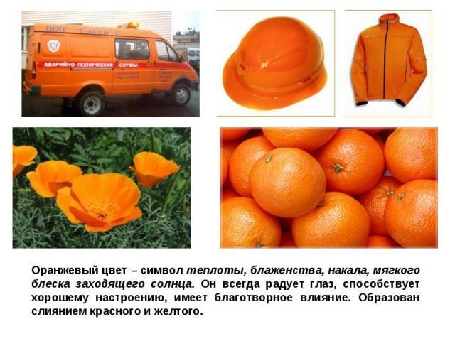 Оранжевый цвет – символ теплоты, блаженства, накала, мягкого блеска заходящего солнца. Он всегда радует глаз, способствует хорошему настроению, имеет благотворное влияние. Образован слиянием красного и желтого.