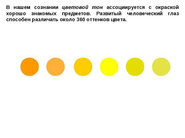 В нашем сознании цветовой тон ассоциируется с окраской хорошо знакомых предметов. Развитый человеческий глаз способен различать около 360 оттенков цвета.