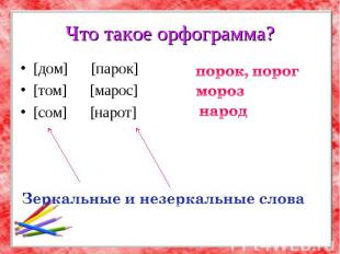 Что такое орфограмма? [дом] [парок] [том] [марос] [сом] [нарот] порок, порог Зер