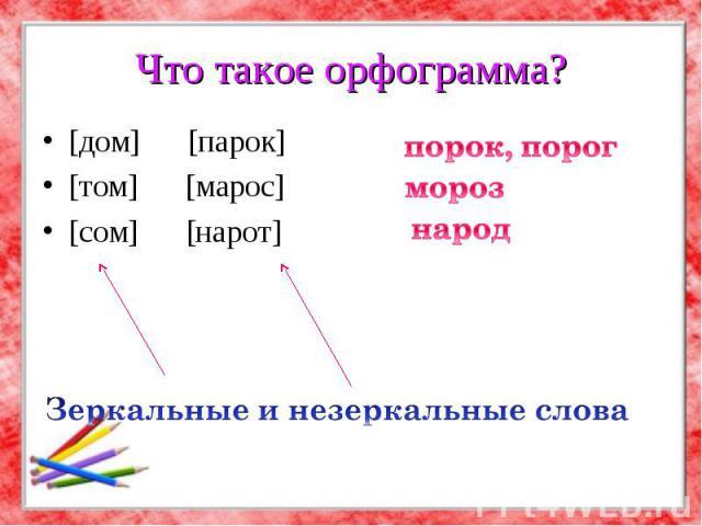 Что такое орфограмма? [дом] [парок] [том] [марос] [сом] [нарот] порок, порог Зеркальные и незеркальные слова