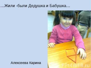 …Жили -были Дедушка и Бабушка… Алексеева Карина