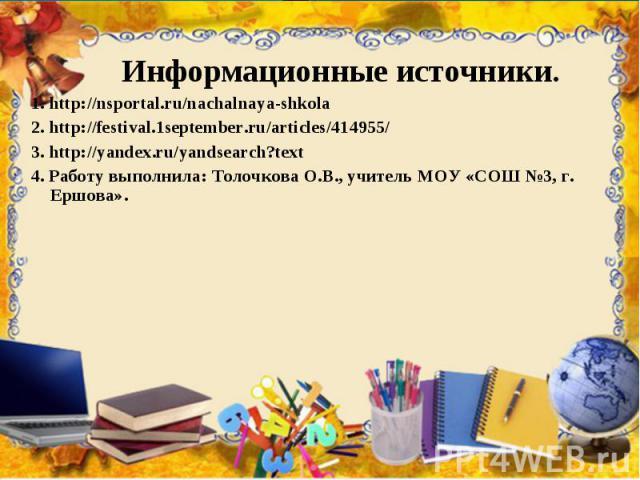 Информационные источники. 1. http://nsportal.ru/nachalnaya-shkola 2. http://festival.1september.ru/articles/414955/ 3. http://yandex.ru/yandsearch?text 4. Работу выполнила: Толочкова О.В., учитель МОУ «СОШ №3, г. Ершова».