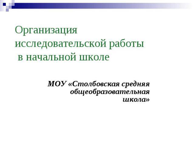 Организация исследовательской работы в начальной школе МОУ «Столбовская средняя общеобразовательная школа»