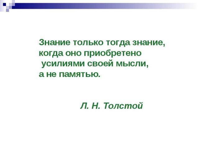 Знание только тогда знание, когда оно приобретено усилиями своей мысли, анепамятью. Л. Н. Толстой