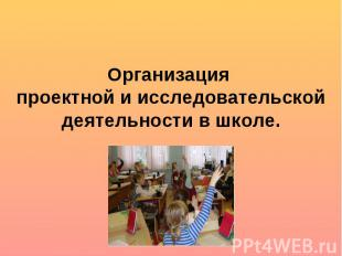 Организация проектной и исследовательской деятельности в школе