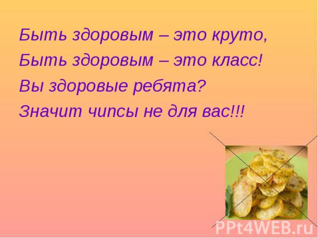 Быть здоровым – это круто, Быть здоровым – это класс! Вы здоровые ребята? Значит чипсы не для вас!!!
