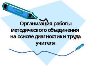 Организация работы методического объединения на основе диагностики труда учителя