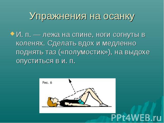 Упражнения на осанку И. п. — лежа на спине, ноги согнуты в коленях. Сделать вдох и медленно поднять таз («полумостик»), на выдохе опуститься в и. п.