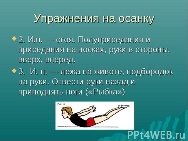 Упражнения на осанку 2. И.п. — стоя. Полуприседания и приседания на носках, руки в стороны, вверх, вперед. 3. И. п. — лежа на животе, подбородок на руки. Отвести руки назад и приподнять ноги («Рыбка»)