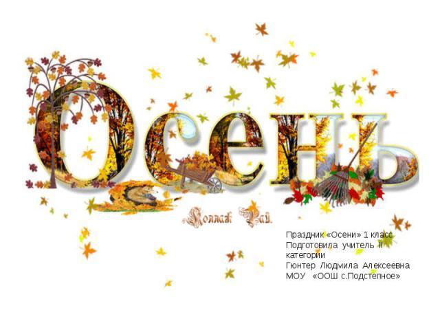 Осень Праздник «Осени» 1 класс Подготовила учитель II категории Гюнтер Людмила Алексеевна МОУ «ООШ с.Подстепное»