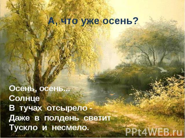 А, что уже осень? Осень, осень... Солнце В тучах отсырело - Даже в полдень светит Тускло и несмело.