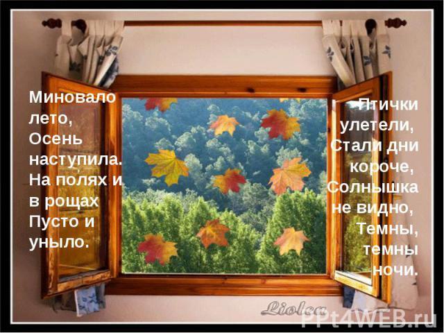 Миновало лето, Осень наступила. На полях и в рощах Пусто и уныло. Птички улетели, Стали дни короче, Солнышка не видно, Темны, темны ночи.