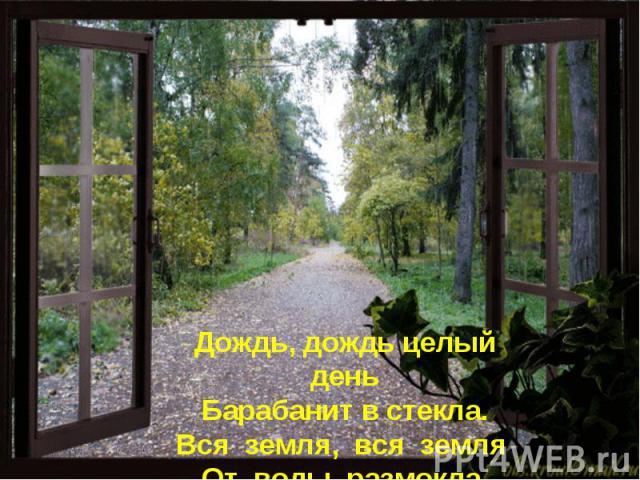Дождь, дождь целый день Барабанит встекла. Вся земля, вся земля От воды размокла.