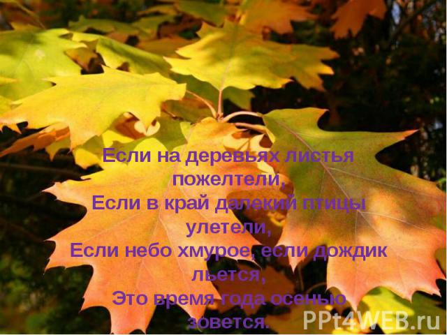 Если на деревьях листья пожелтели, Если в край далекий птицы улетели, Если небо хмурое, если дождик льется, Это время года осенью зовется.