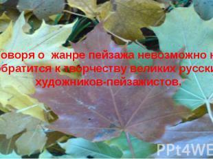 Говоря о жанре пейзажа невозможно не обратится к творчеству великих русских худо